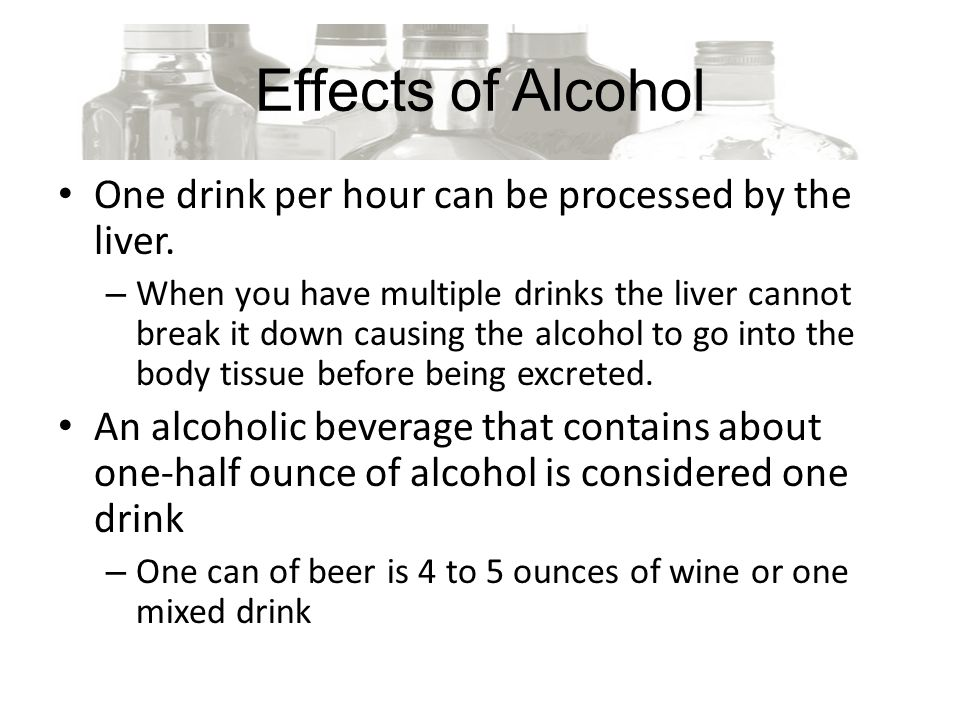 Effects of Alcohol One drink per hour can be processed by the liver.