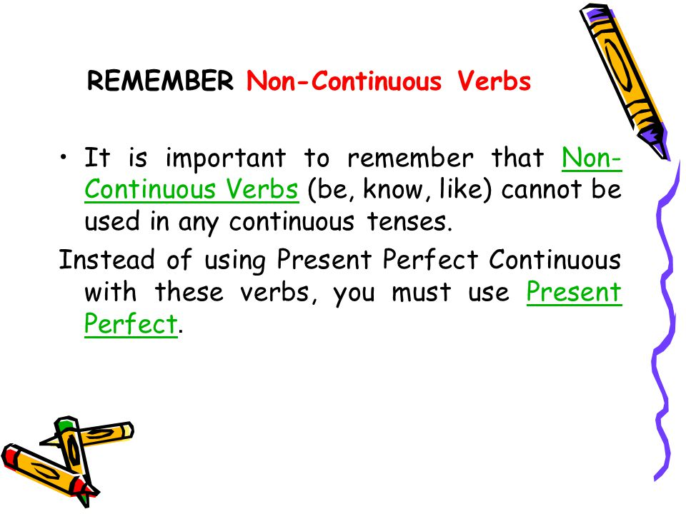 REMEMBER Non-Continuous Verbs It is important to remember that Non- Continuous Verbs (be, know, like) cannot be used in any continuous tenses.Non- Continuous Verbs Instead of using Present Perfect Continuous with these verbs, you must use Present Perfect.Present Perfect
