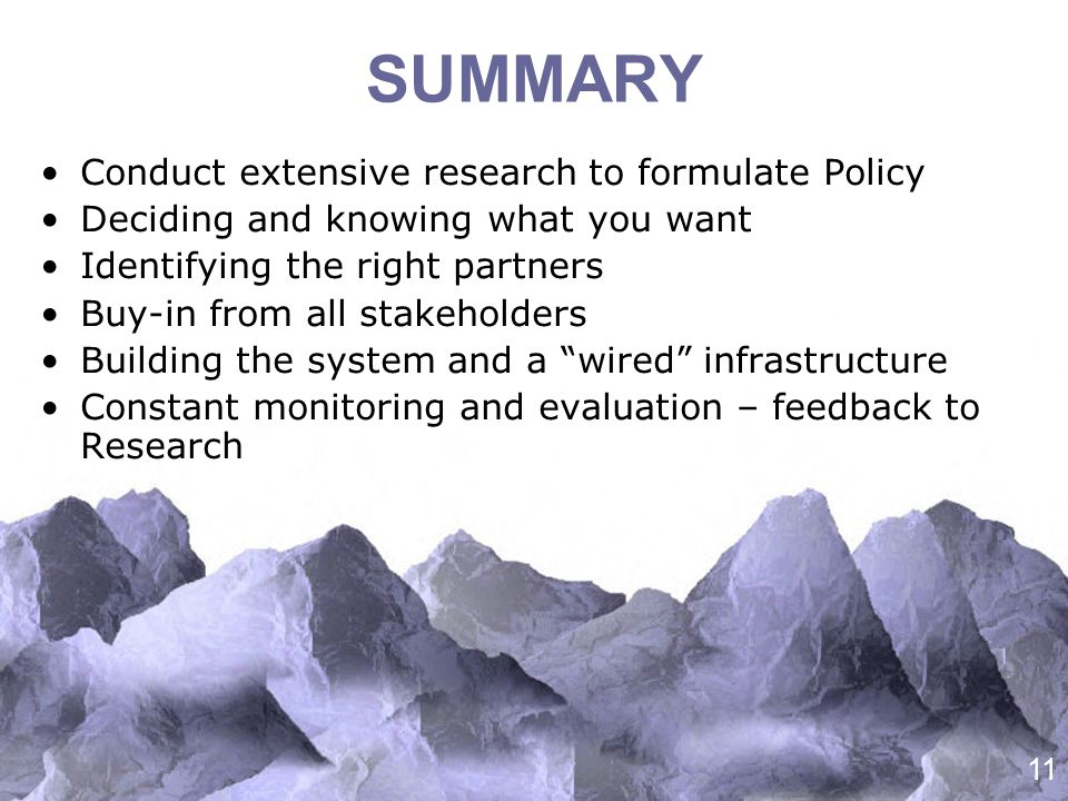 11 SUMMARY Conduct extensive research to formulate Policy Deciding and knowing what you want Identifying the right partners Buy-in from all stakeholders Building the system and a wired infrastructure Constant monitoring and evaluation – feedback to Research