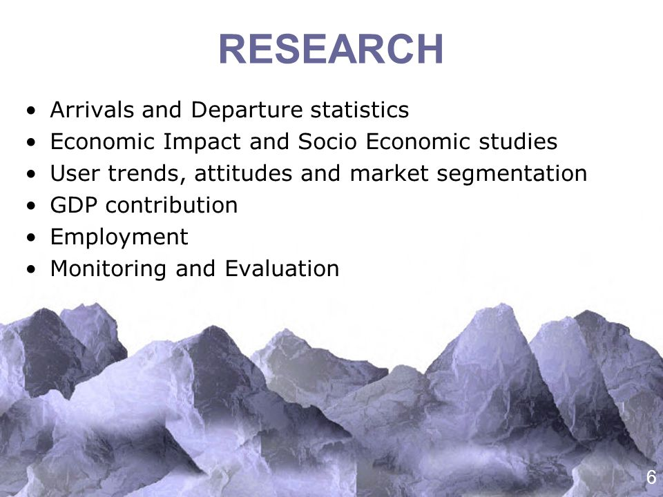 6 RESEARCH Arrivals and Departure statistics Economic Impact and Socio Economic studies User trends, attitudes and market segmentation GDP contribution Employment Monitoring and Evaluation