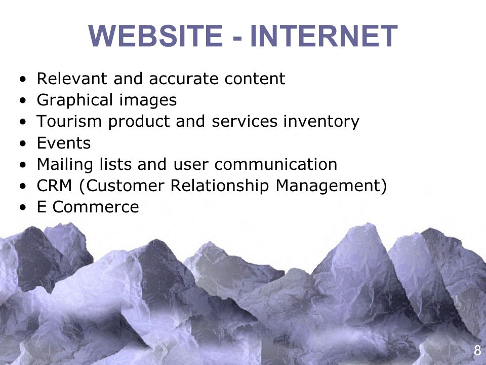 8 WEBSITE - INTERNET Relevant and accurate content Graphical images Tourism product and services inventory Events Mailing lists and user communication CRM (Customer Relationship Management) E Commerce