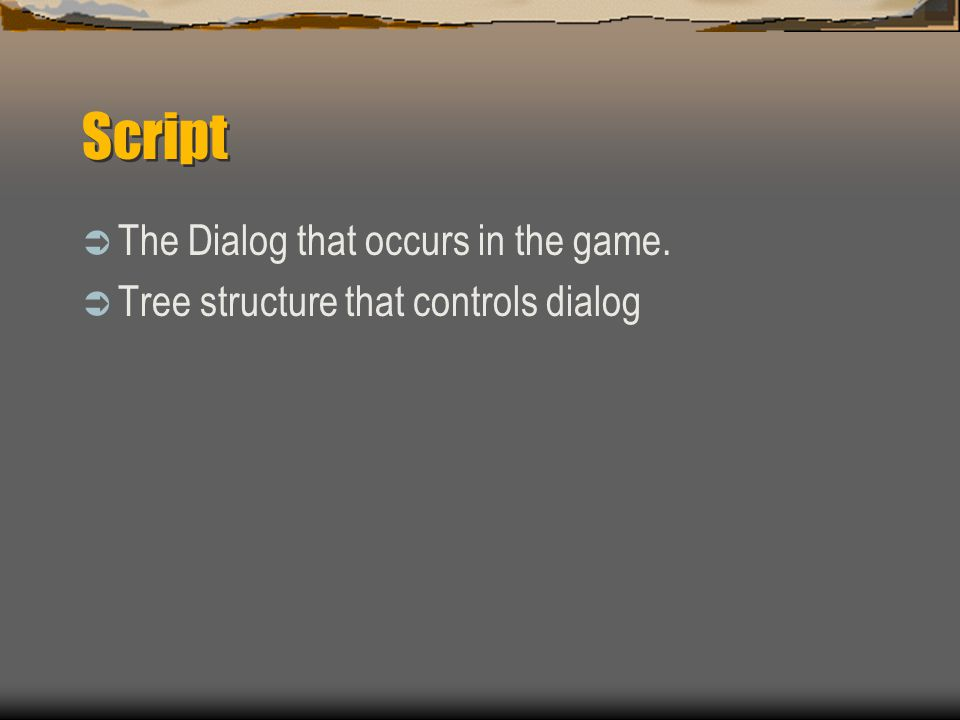 Script  The Dialog that occurs in the game.  Tree structure that controls dialog