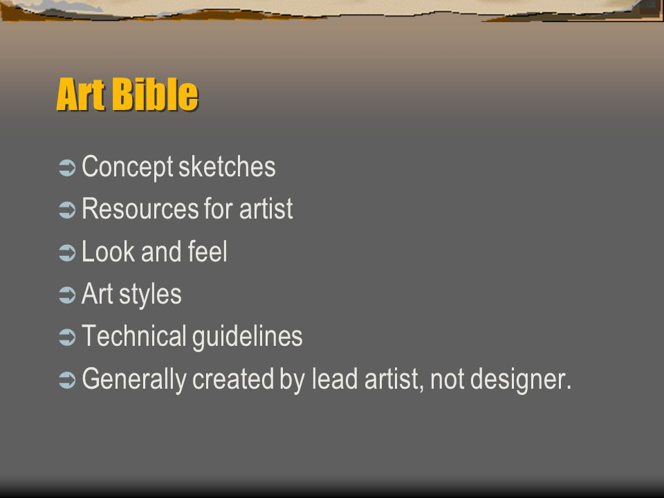 Art Bible  Concept sketches  Resources for artist  Look and feel  Art styles  Technical guidelines  Generally created by lead artist, not designer.