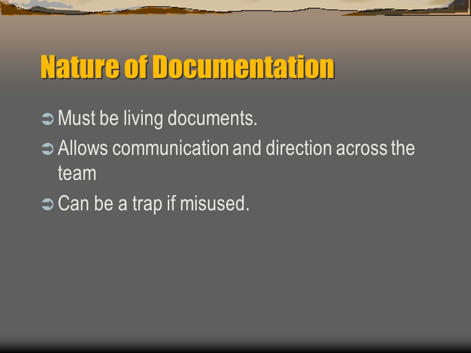 Nature of Documentation  Must be living documents.