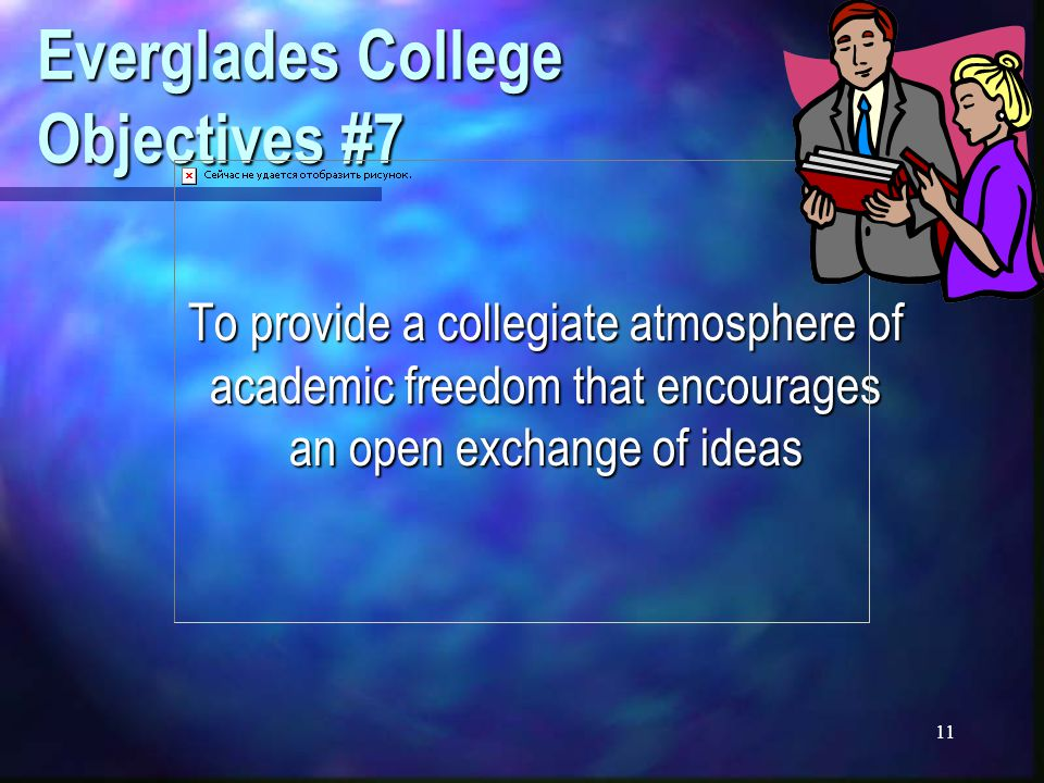 11 Everglades College Objectives #7 To provide a collegiate atmosphere of academic freedom that encourages an open exchange of ideas