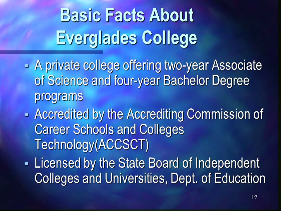 17 Basic Facts About Everglades College  A private college offering two-year Associate of Science and four-year Bachelor Degree programs  Accredited by the Accrediting Commission of Career Schools and Colleges Technology(ACCSCT)  Licensed by the State Board of Independent Colleges and Universities, Dept.