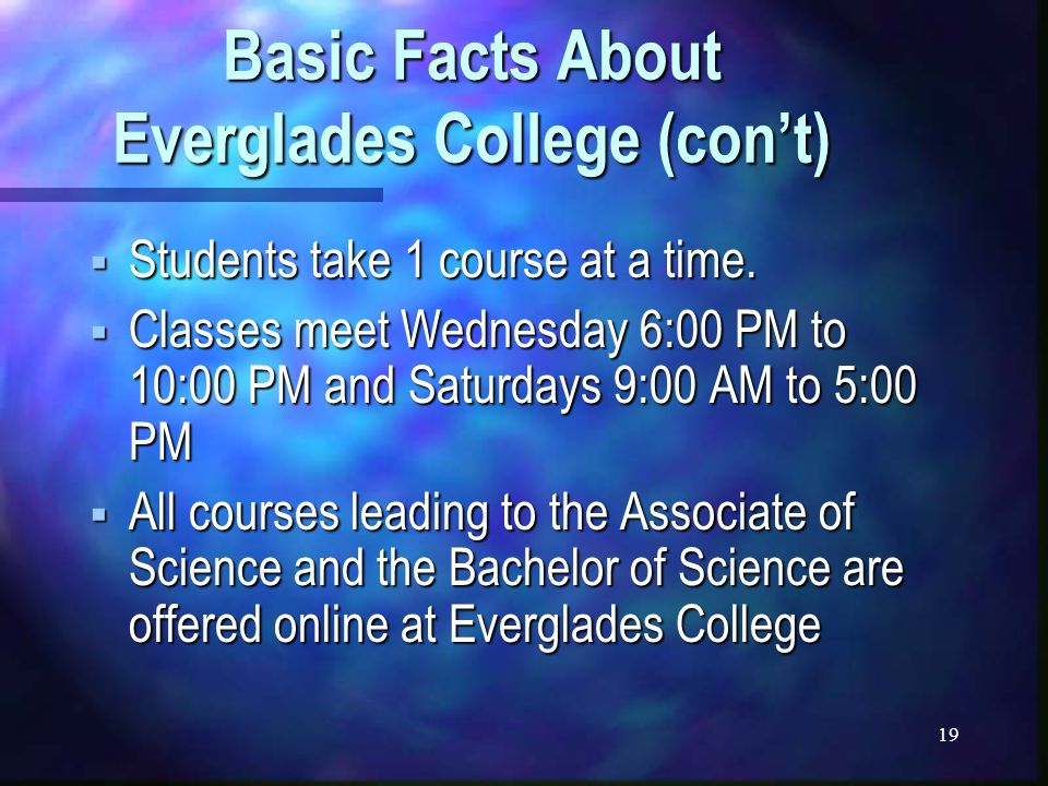 19 Basic Facts About Everglades College (con't)  Students take 1 course at a time.