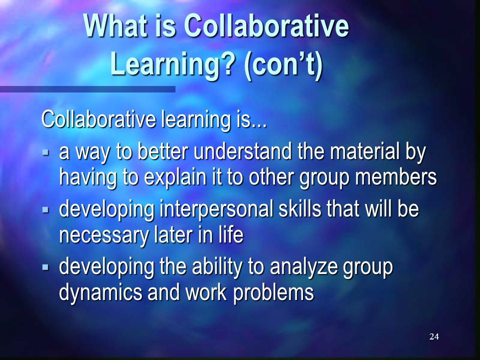 24 What is Collaborative Learning. (con't) Collaborative learning is...