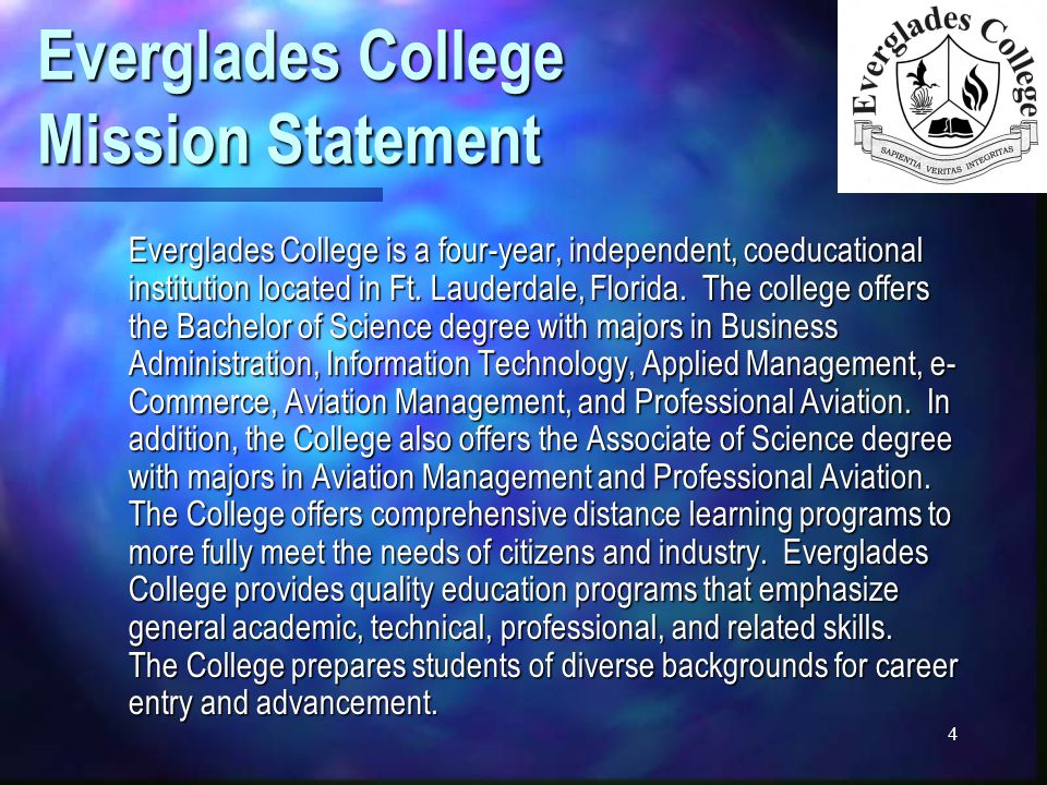 4 Everglades College Mission Statement Everglades College is a four-year, independent, coeducational institution located in Ft.