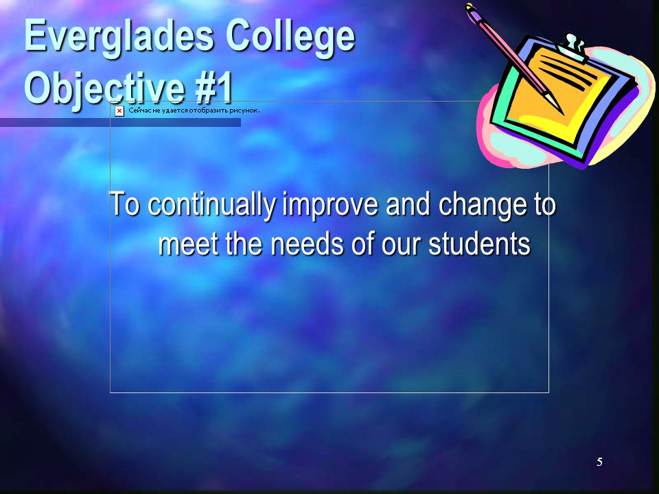5 Everglades College Objective #1 To continually improve and change to meet the needs of our students