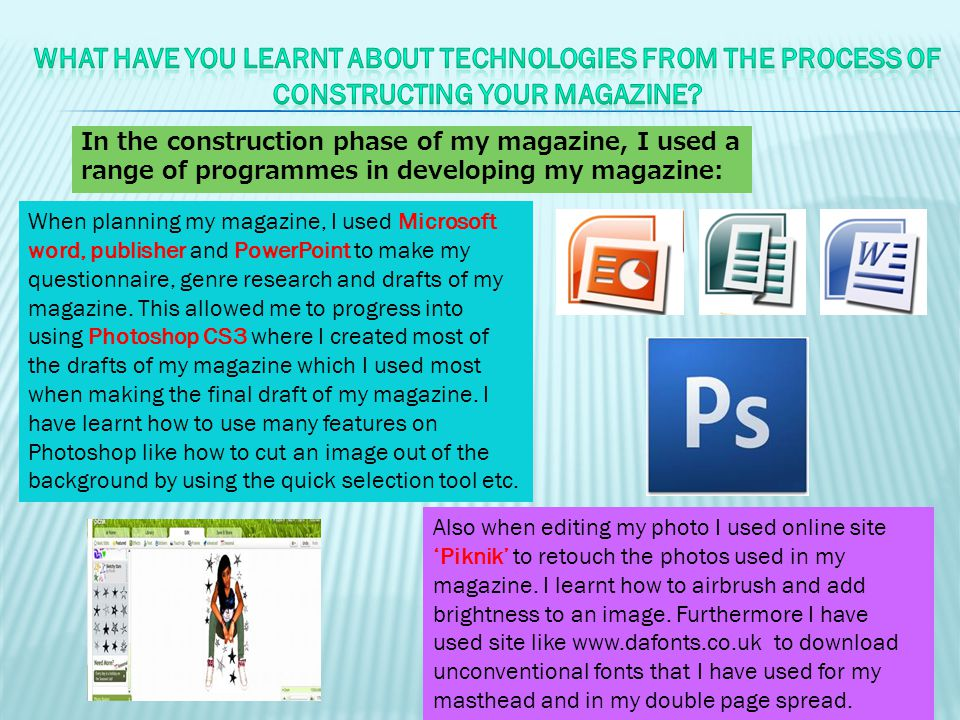 In the construction phase of my magazine, I used a range of programmes in developing my magazine: When planning my magazine, I used Microsoft word, publisher and PowerPoint to make my questionnaire, genre research and drafts of my magazine.