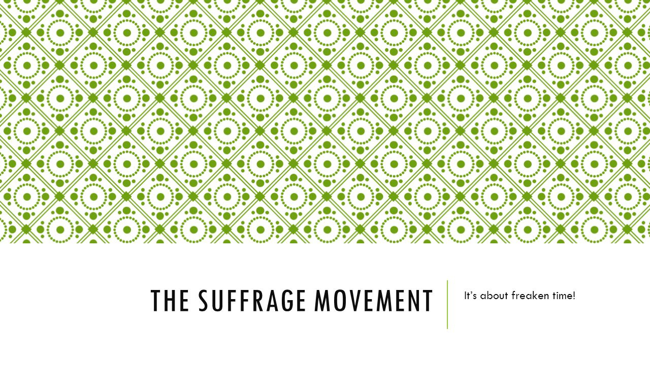 THE SUFFRAGE MOVEMENT It's about freaken time!