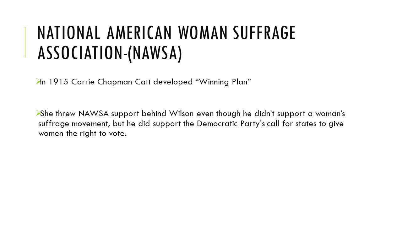 NATIONAL AMERICAN WOMAN SUFFRAGE ASSOCIATION-(NAWSA)  In 1915 Carrie Chapman Catt developed Winning Plan  She threw NAWSA support behind Wilson even though he didn't support a woman's suffrage movement, but he did support the Democratic Party s call for states to give women the right to vote.