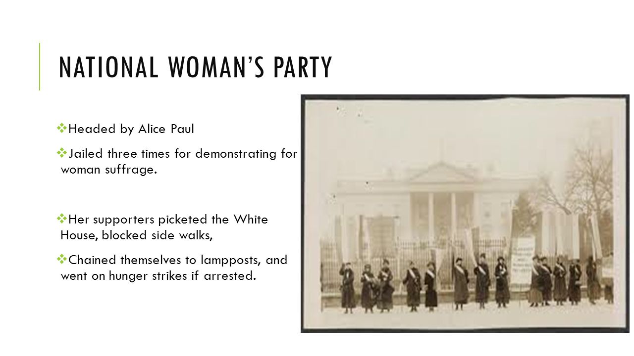NATIONAL WOMAN'S PARTY  Headed by Alice Paul  Jailed three times for demonstrating for woman suffrage.