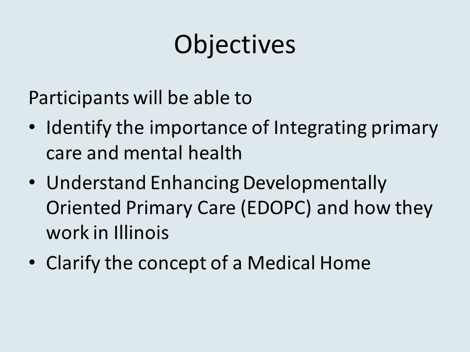 Objectives Participants will be able to Identify the importance of Integrating primary care and mental health Understand Enhancing Developmentally Oriented Primary Care (EDOPC) and how they work in Illinois Clarify the concept of a Medical Home