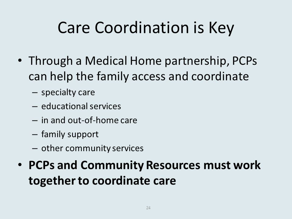 Care Coordination is Key Through a Medical Home partnership, PCPs can help the family access and coordinate – specialty care – educational services – in and out-of-home care – family support – other community services PCPs and Community Resources must work together to coordinate care 24