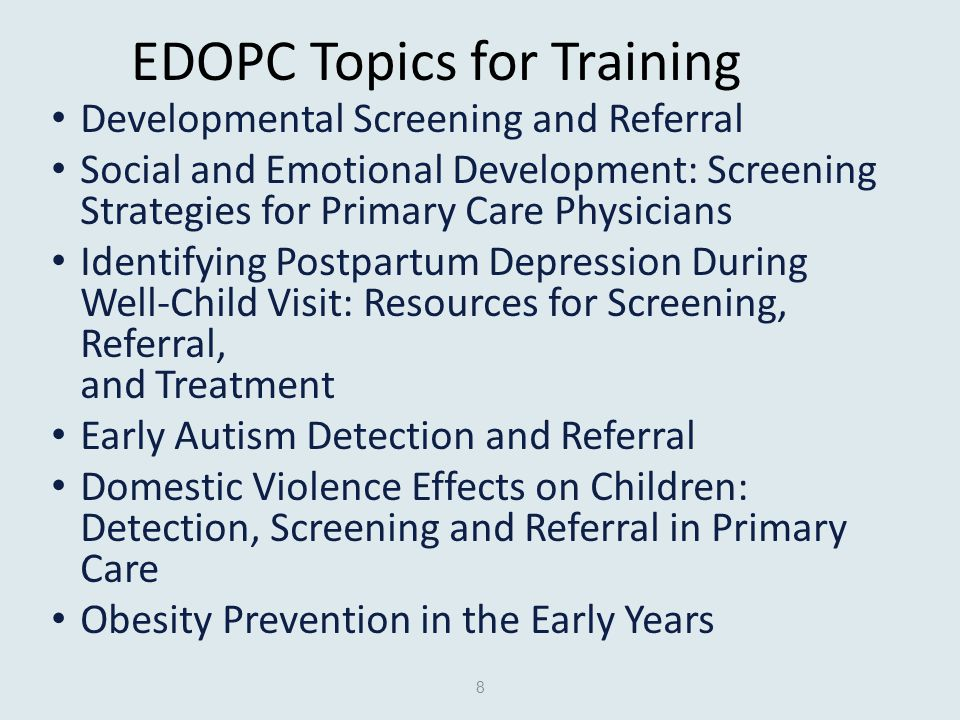 EDOPC Topics for Training Developmental Screening and Referral Social and Emotional Development: Screening Strategies for Primary Care Physicians Identifying Postpartum Depression During Well-Child Visit: Resources for Screening, Referral, and Treatment Early Autism Detection and Referral Domestic Violence Effects on Children: Detection, Screening and Referral in Primary Care Obesity Prevention in the Early Years 8