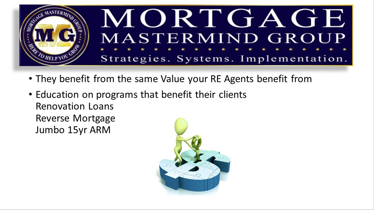They benefit from the same Value your RE Agents benefit from Education on programs that benefit their clients Renovation Loans Reverse Mortgage Jumbo 15yr ARM