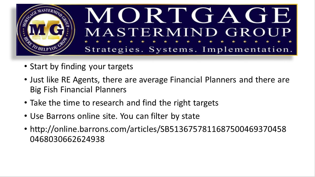 Start by finding your targets Just like RE Agents, there are average Financial Planners and there are Big Fish Financial Planners Take the time to research and find the right targets Use Barrons online site.
