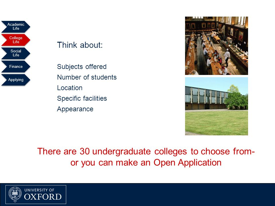 Oxford Explained September 2011 Academic Life College Life Social Life Finance Applying Think about: Subjects offered Number of students Location Specific facilities Appearance There are 30 undergraduate colleges to choose from- or you can make an Open Application