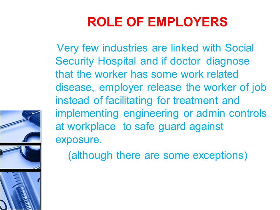 ROLE OF EMPLOYERS Very few industries are linked with Social Security Hospital and if doctor diagnose that the worker has some work related disease, employer release the worker of job instead of facilitating for treatment and implementing engineering or admin controls at workplace to safe guard against exposure.