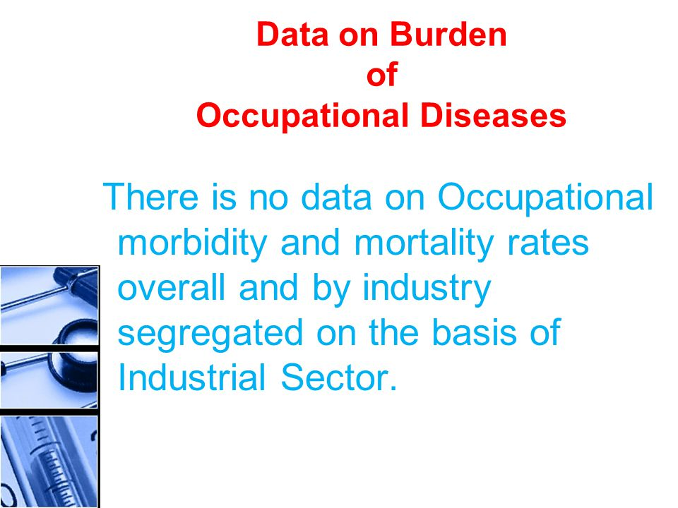 Data on Burden of Occupational Diseases There is no data on Occupational morbidity and mortality rates overall and by industry segregated on the basis of Industrial Sector.