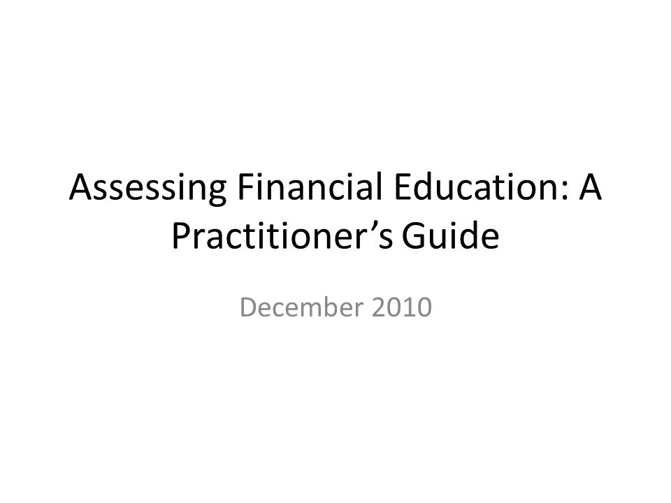 Assessing Financial Education: A Practitioner's Guide December 2010