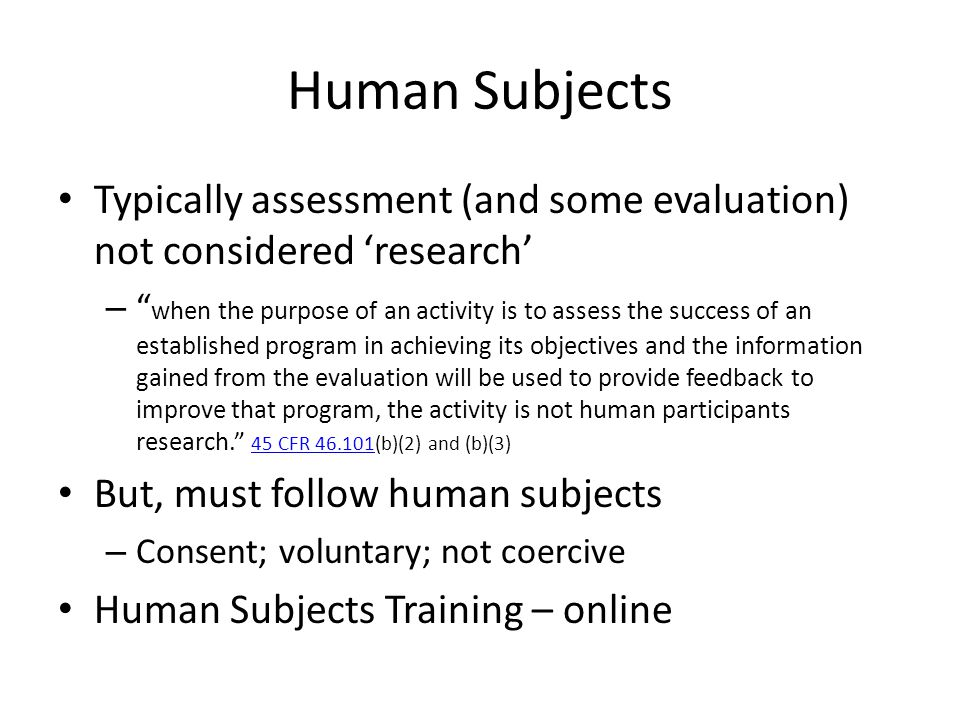 Human Subjects Typically assessment (and some evaluation) not considered 'research' – when the purpose of an activity is to assess the success of an established program in achieving its objectives and the information gained from the evaluation will be used to provide feedback to improve that program, the activity is not human participants research. 45 CFR (b)(2) and (b)(3) 45 CFR But, must follow human subjects – Consent; voluntary; not coercive Human Subjects Training – online