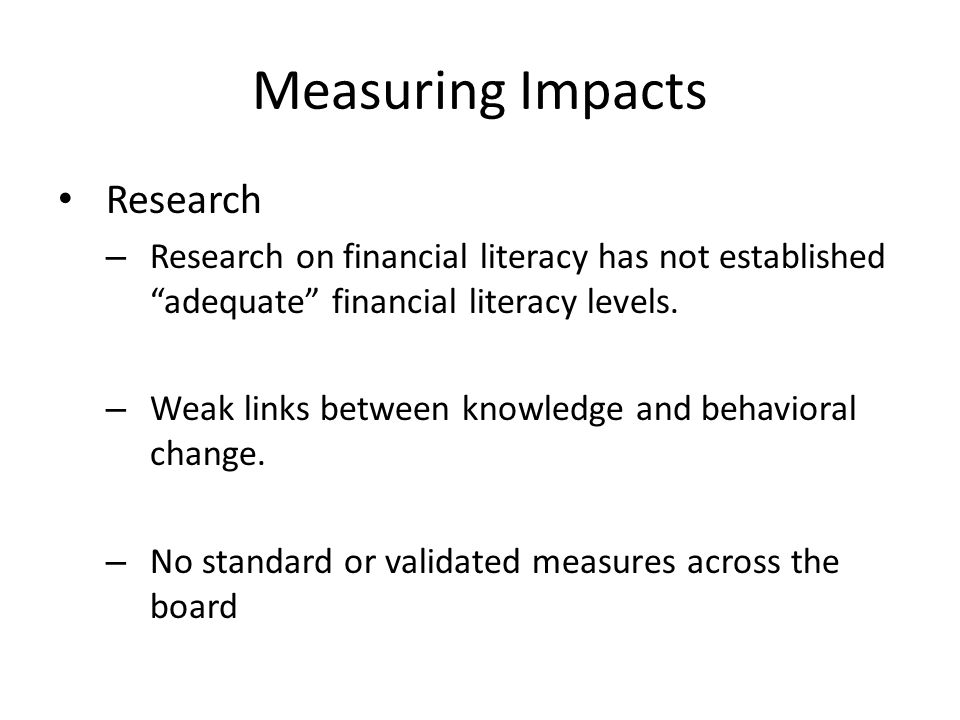Measuring Impacts Research – Research on financial literacy has not established adequate financial literacy levels.