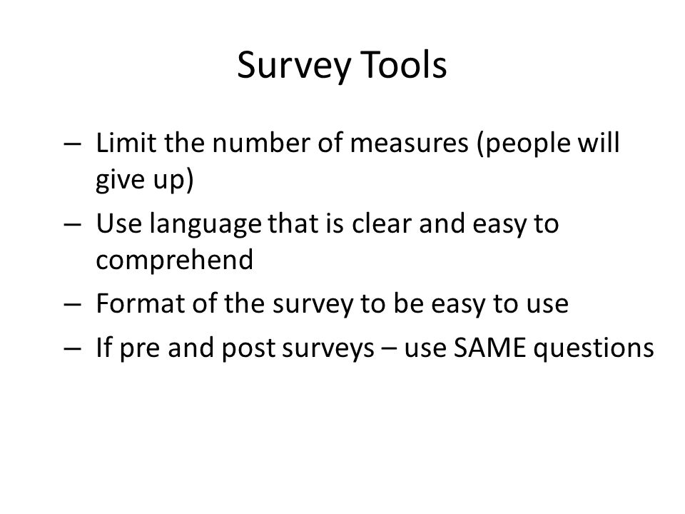 Survey Tools – Limit the number of measures (people will give up) – Use language that is clear and easy to comprehend – Format of the survey to be easy to use – If pre and post surveys – use SAME questions