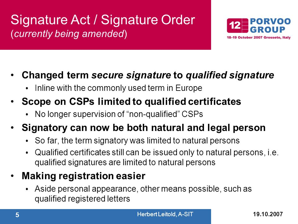Signature Act / Signature Order (currently being amended) Changed term secure signature to qualified signature Inline with the commonly used term in Europe Scope on CSPs limited to qualified certificates No longer supervision of non-qualified CSPs Signatory can now be both natural and legal person So far, the term signatory was limited to natural persons Qualified certificates still can be issued only to natural persons, i.e.