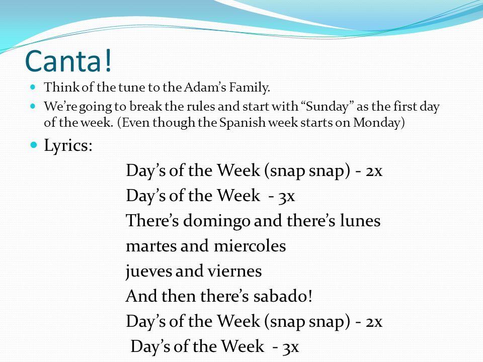 Canta! Think of the tune to the Adams Family. Were going to break the rules and start with Sunday as the first day of the week. (Even though the Spani