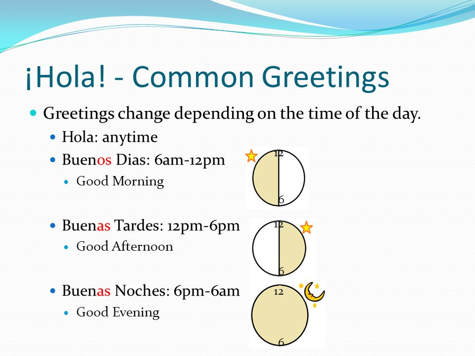 ¡Hola! - Common Greetings Greetings change depending on the time of the day. Hola: anytime Buenos Dias: 6am-12pm Good Morning Buenas Tardes: 12pm-6pm