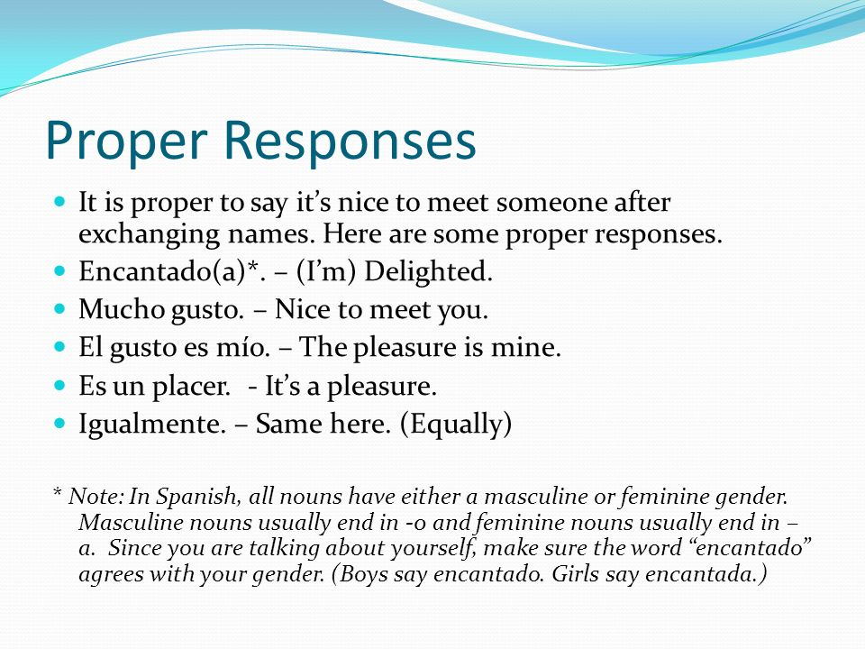 Proper Responses It is proper to say its nice to meet someone after exchanging names. Here are some proper responses. Encantado(a)*. – (Im) Delighted.