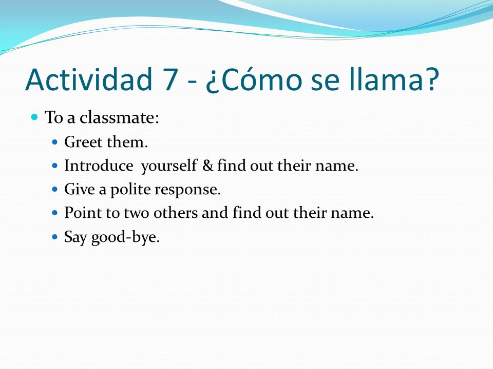 Actividad 7 - ¿Cómo se llama? To a classmate: Greet them. Introduce yourself & find out their name. Give a polite response. Point to two others and fi