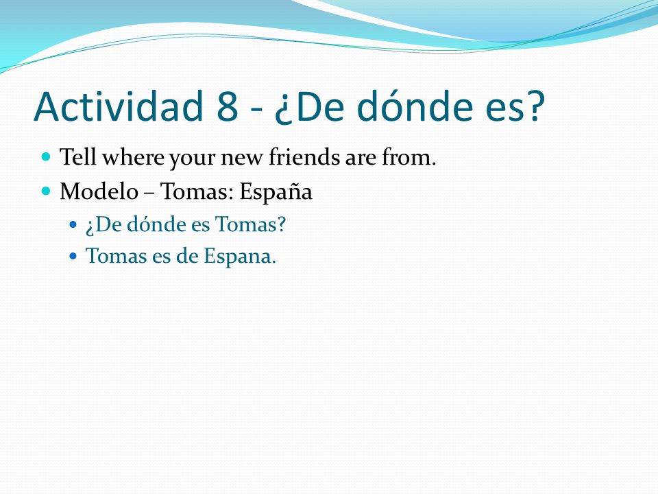 Actividad 8 - ¿De dónde es? Tell where your new friends are from. Modelo – Tomas: España ¿De dónde es Tomas? Tomas es de Espana.