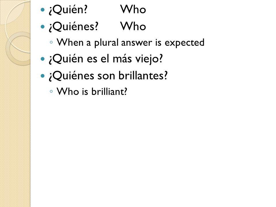 ¿Quién Who ¿Quiénes Who When a plural answer is expected ¿Quién es el más viejo.