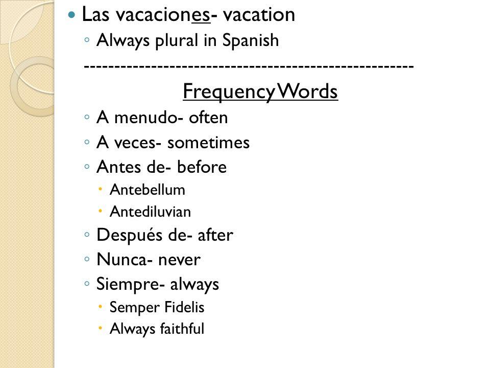 Las vacaciones- vacation Always plural in Spanish ------------------------------------------------------ Frequency Words A menudo- often A veces- some