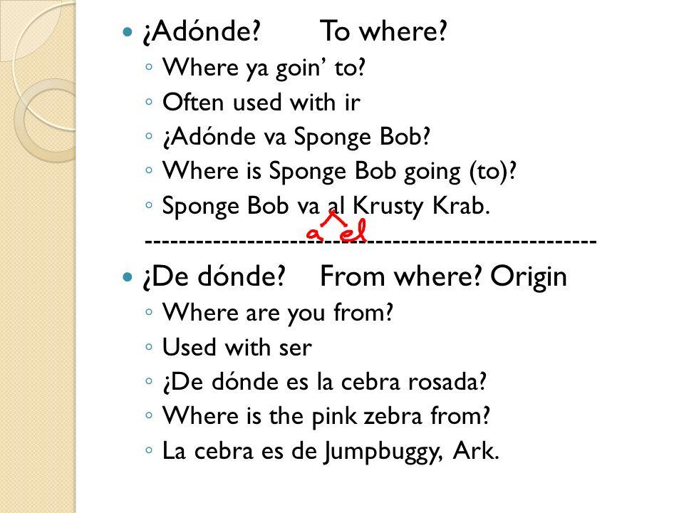 ¿Adónde?To where? Where ya goin to? Often used with ir ¿Adónde va Sponge Bob? Where is Sponge Bob going (to)? Sponge Bob va al Krusty Krab. ----------