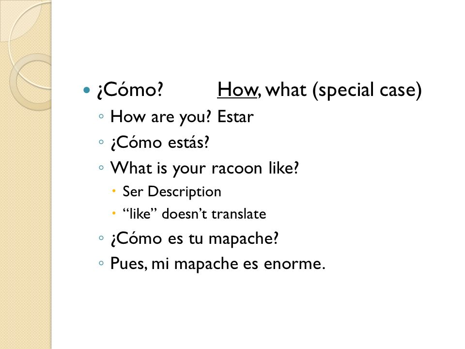 ¿Cómo?How, what (special case) How are you? Estar ¿Cómo estás? What is your racoon like? Ser Description like doesnt translate ¿Cómo es tu mapache? Pu