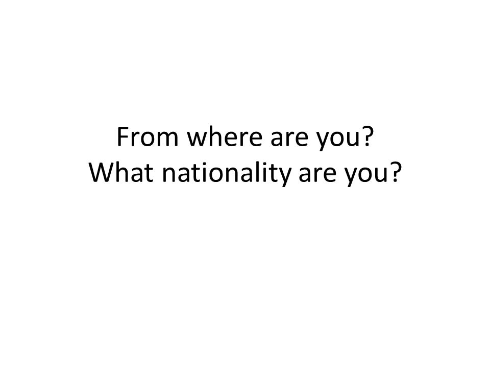 From where are you What nationality are you