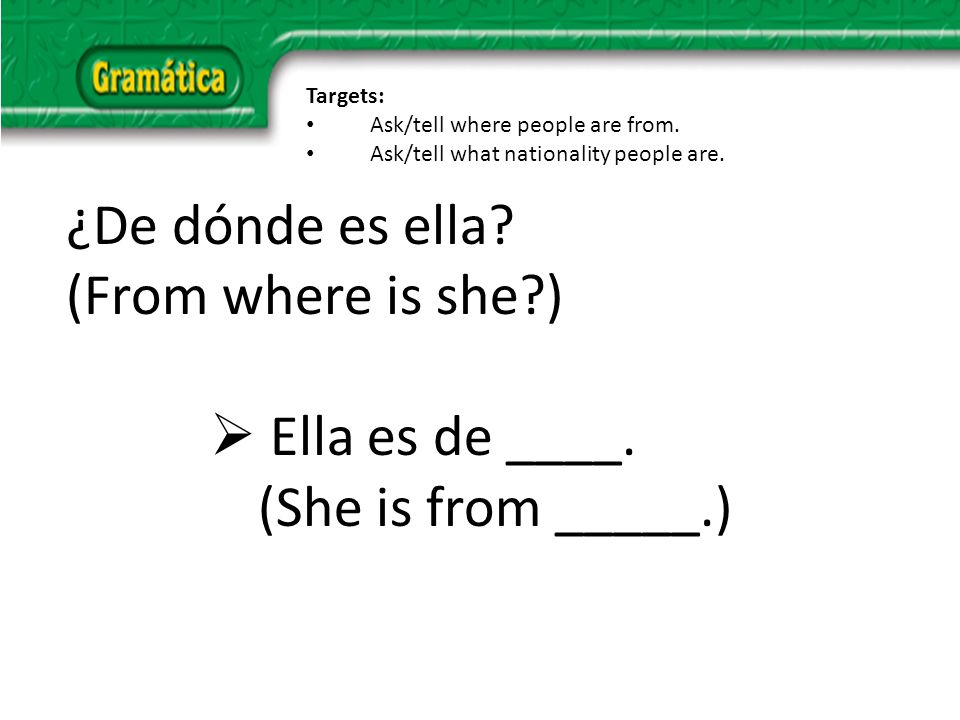 ¿De dónde es ella. (From where is she ) Ella es de ____.