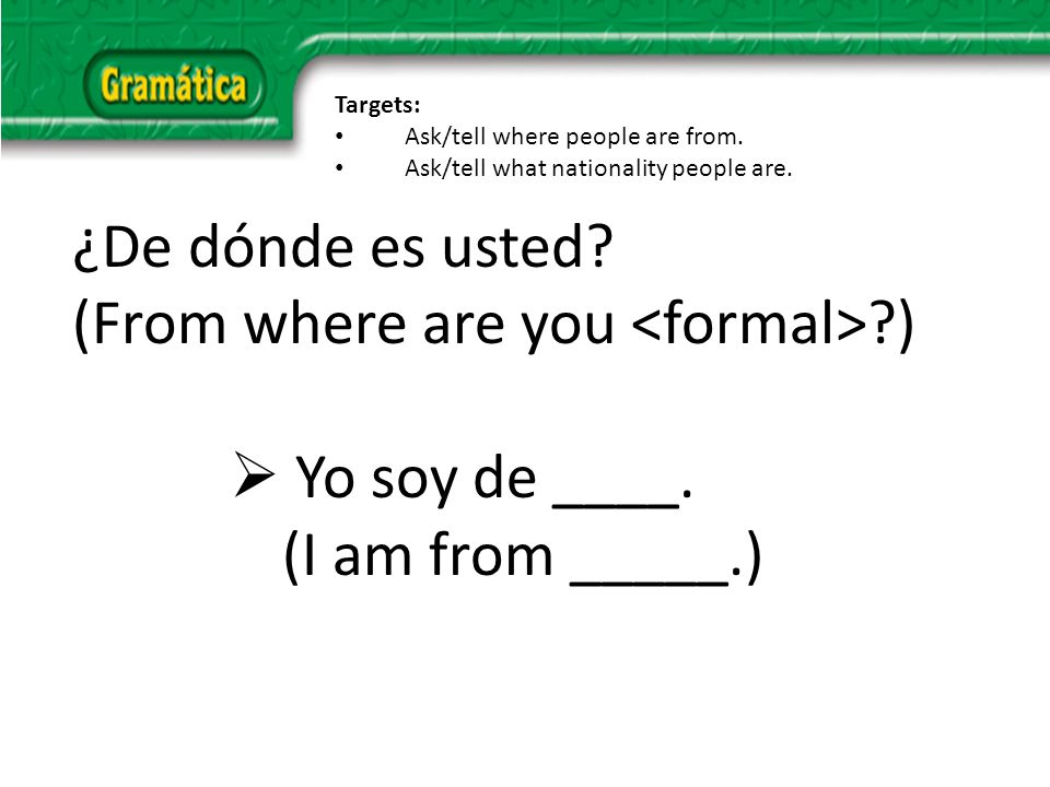 ¿De dónde es usted. (From where are you ) Yo soy de ____.