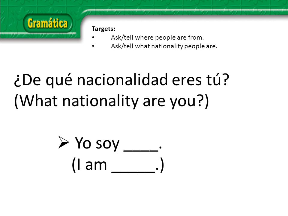 ¿De qué nacionalidad eres tú. (What nationality are you ) Yo soy ____.