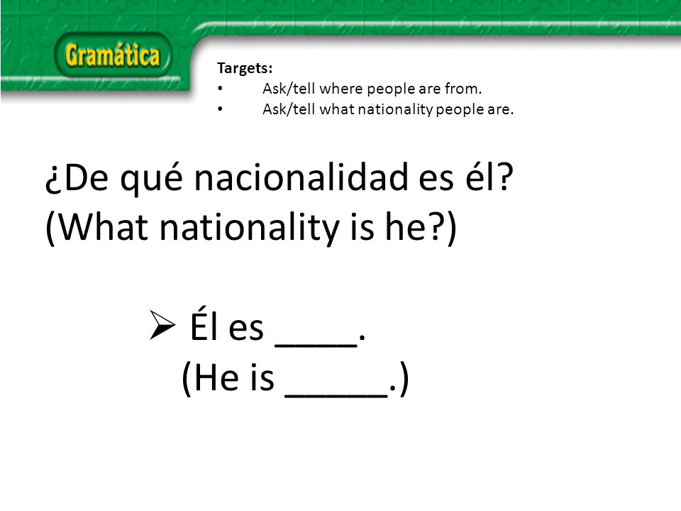 ¿De qué nacionalidad es él. (What nationality is he ) Él es ____.