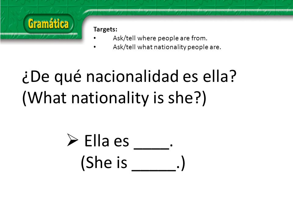 ¿De qué nacionalidad es ella. (What nationality is she ) Ella es ____.