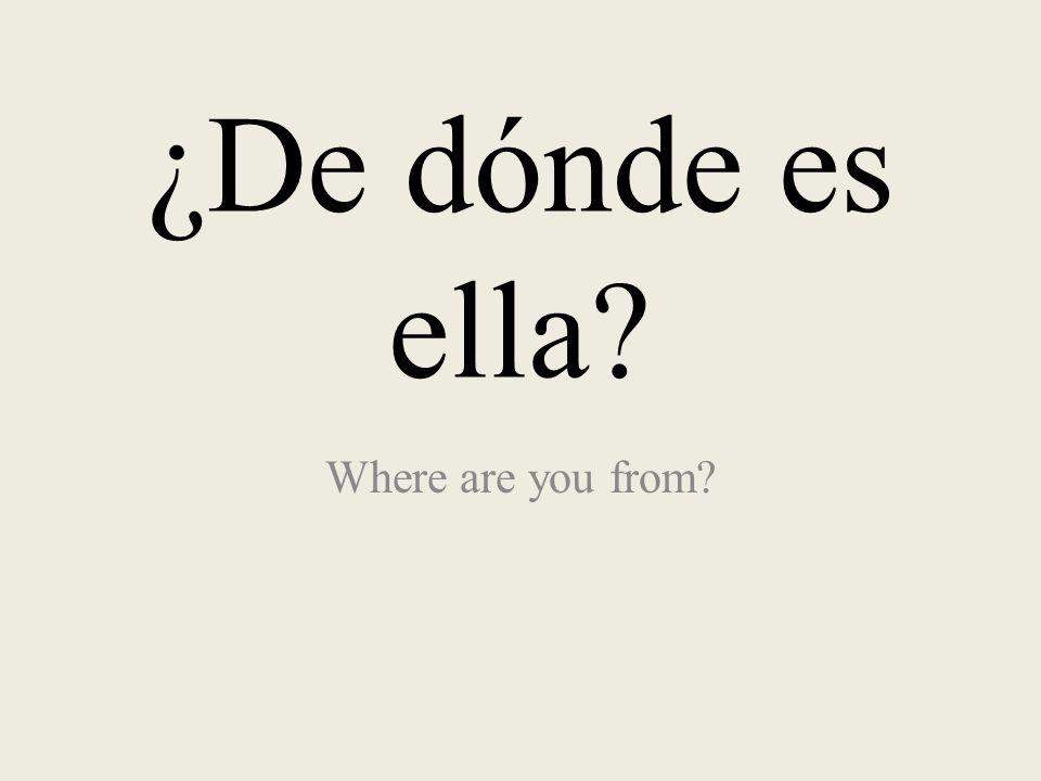 ¿De dónde es ella? Where are you from?