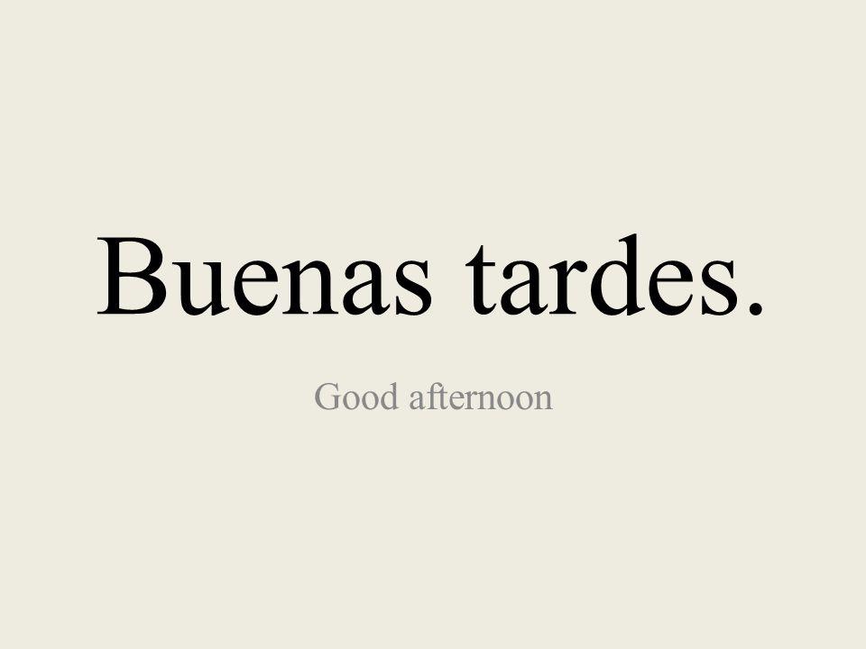 Buenas tardes. Good afternoon