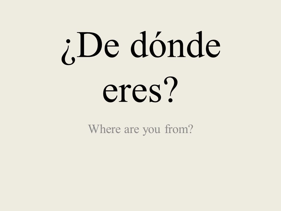 ¿De dónde eres? Where are you from?