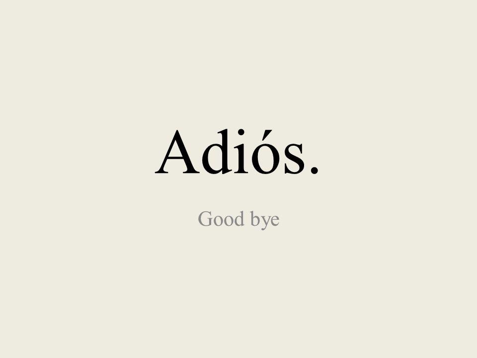 Adiós. Good bye
